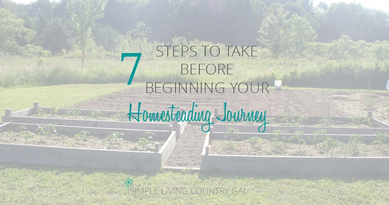 7 Steps To Take BEFORE You Begin Your Homesteading Journey