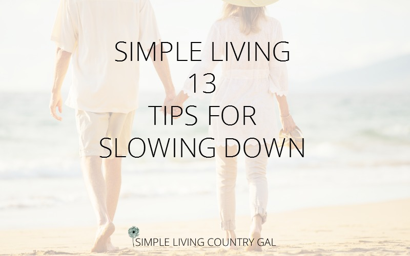 Simple Living 13 Tips For Slowing Down.